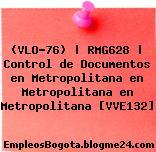 (VLO-76) | RMG628 | Control de Documentos en Metropolitana en Metropolitana en Metropolitana [VVE132]