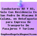 Conductores A2 Y A3, Solo Con Residencia En San Pedro De Atacama O Calama. en Antofagasta para Empresa De Transporte De Pasajeros Y Turismo