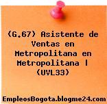 (G.67) Asistente de Ventas en Metropolitana en Metropolitana | (UVL33)