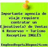 Importante agencia de viaje requiere contratar un Ejecutivo(a) de Ventas & Reservas – Turismo Receptivo INGLÉS