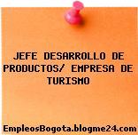 JEFE DESARROLLO DE PRODUCTOS/ EMPRESA DE TURISMO