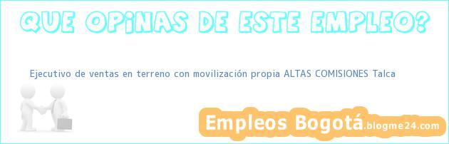 Ejecutivo de ventas en terreno con movilización propia ALTAS COMISIONES Talca
