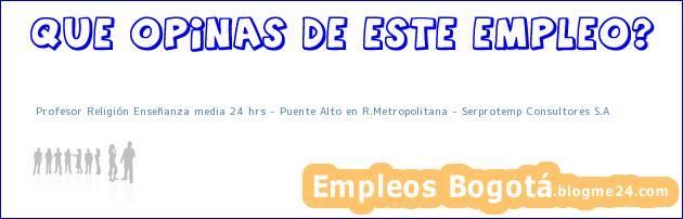 Profesor Religión Enseñanza media 24 hrs – Puente Alto en R.Metropolitana – Serprotemp Consultores S.A