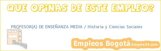 PROFESOR(A) DE ENSEÑANZA MEDIA / Historia y Ciencias Sociales