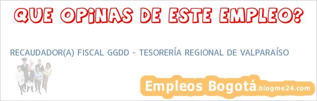 RECAUDADOR(A) FISCAL GGDD – TESORERÍA REGIONAL DE VALPARAÍSO