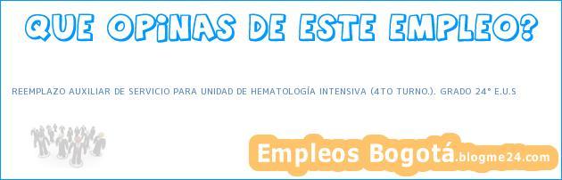 REEMPLAZO AUXILIAR DE SERVICIO PARA UNIDAD DE HEMATOLOGÍA INTENSIVA (4TO TURNO.). GRADO 24° E.U.S