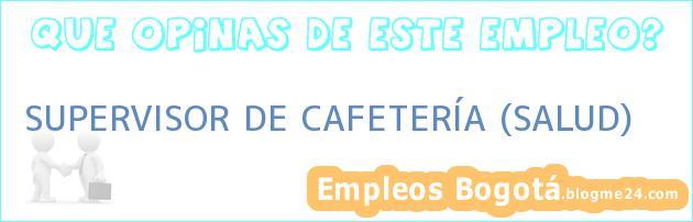 SUPERVISOR DE CAFETERÍA (SALUD)
