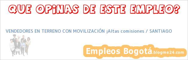 VENDEDORES EN TERRENO CON MOVILIZACIÓN ¡Altas comisiones / SANTIAGO