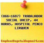(866-1687) TRABAJADOR SOCIAL UHCIP, 44 HORAS, HOSPITAL PENCO LIRQUEN