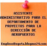 ASISTENTE ADMINISTRATIVO PARA EL DEPARTAMENTO DE PROYECTOS PARA LA DIRECCIÓN DE AEROPUERTOS