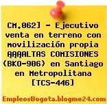 CM.062] – Ejecutivo venta en terreno con movilización propia ¡¡¡ALTAS COMISIONES (BKO-906) en Santiago en Metropolitana [TCS-446]