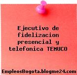 Ejecutivo de fidelizacion presencial y telefonica TEMUCO
