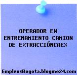 OPERADOR EN ENTRENAMIENTO CAMION DE EXTRACCIÓNCAEX