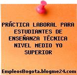 PRÁCTICA LABORAL PARA ESTUDIANTES DE ENSEÑANZA TÉCNICA NIVEL MEDIO YO SUPERIOR