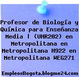 Profesor de Biología y Química para Enseñanza Media | (UHR202) en Metropolitana en Metropolitana H922 en Metropolitana WEG271