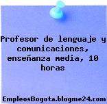 Profesor de lenguaje y comunicaciones, enseñanza media, 10 horas