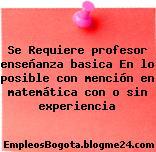 Se Requiere profesor enseñanza basica – En lo posible con mención en matemática con o sin experiencia
