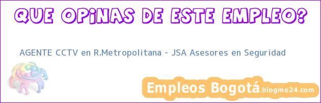 AGENTE CCTV en R.Metropolitana – JSA Asesores en Seguridad