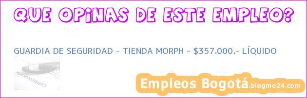 GUARDIA DE SEGURIDAD – TIENDA MORPH – $357.000.- LÍQUIDO