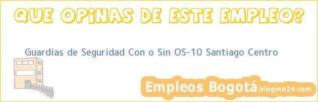 Guardias de Seguridad Con o Sin OS-10 Santiago Centro