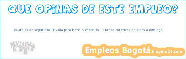 Guardias de seguridad Privada para Hotel 5 estrellas Turnos rotativos de lunes a domingo