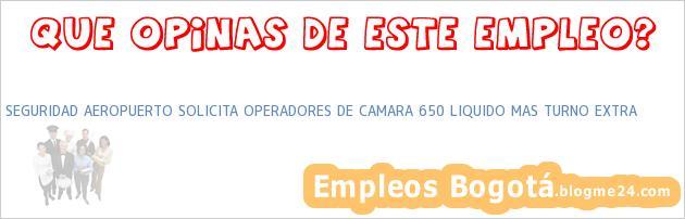 SEGURIDAD AEROPUERTO SOLICITA OPERADORES DE CAMARA 650 LIQUIDO MAS TURNO EXTRA