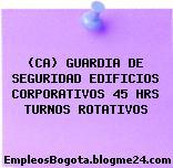 (CA) GUARDIA DE SEGURIDAD EDIFICIOS CORPORATIVOS 45 HRS TURNOS ROTATIVOS