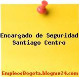 Encargado de Seguridad Santiago Centro