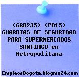 (GRB235) (P015) GUARDIAS DE SEGURIDAD PARA SUPERMERCADOS SANTIAGO en Metropolitana