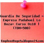 Guardia De Seguridad – Empresa Pudahuel Lo Boza- Curso Os10 | (TDH-500)