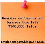 Guardia de Seguridad Jornada Completa $340.000 Talca