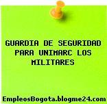 GUARDIA DE SEGURIDAD PARA UNIMARC LOS MILITARES