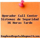 Operador Call Center Sistemas de Seguridad 36 Horas Tarde