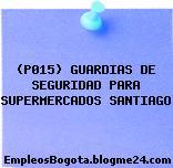 (P015) GUARDIAS DE SEGURIDAD PARA SUPERMERCADOS SANTIAGO