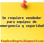 Se requiere vendedor para equipos de emergencia y seguridad