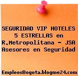 SEGURIDAD VIP HOTELES 5 ESTRELLAS en R.Metropolitana – JSA Asesores en Seguridad