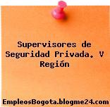 Supervisores de Seguridad Privada. V Región