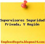 Supervisores Seguridad Privada. V Región