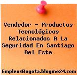 Vendedor – Productos Tecnológicos Relacionados A La Seguridad En Santiago Del Este